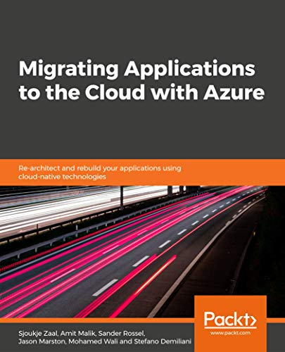 Migrating Applications to the Cloud with Azure Re-architect and rebuild your applications using cloud-native technologies
